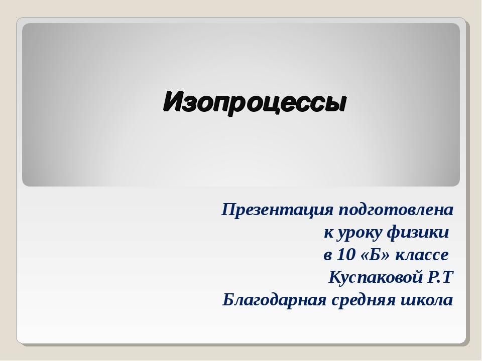 Изопроцессы Презентация подготовлена к уроку физики в 10 «Б» классе Куспаково...