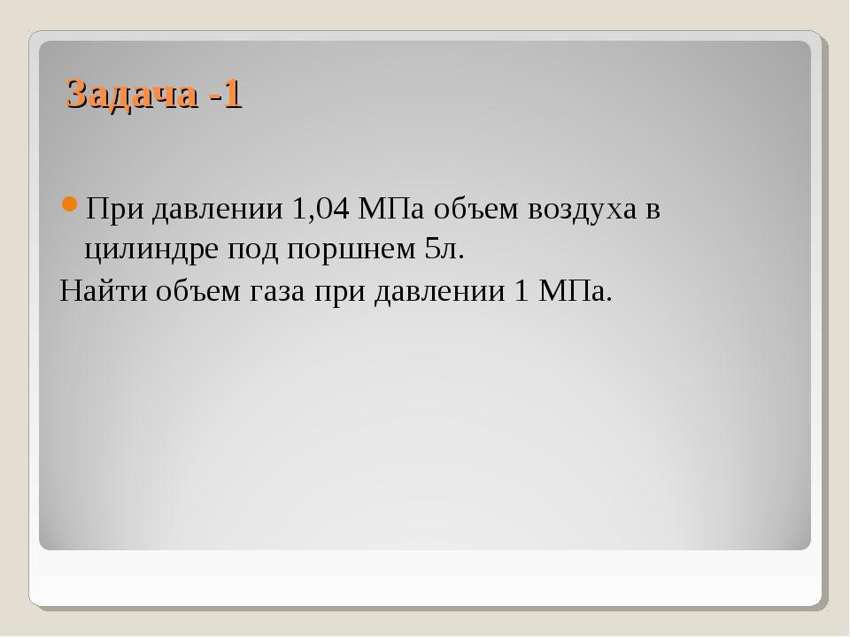 Задача -1 При давлении 1,04 МПа объем воздуха в цилиндре под поршнем 5л. Найт...