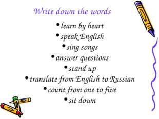 Write down the words learn by heart speak English sing songs answer questions