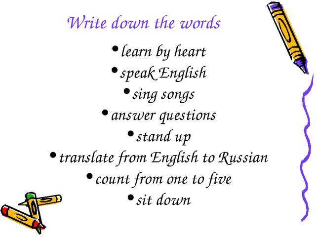 Write down the words learn by heart speak English sing songs answer questions...