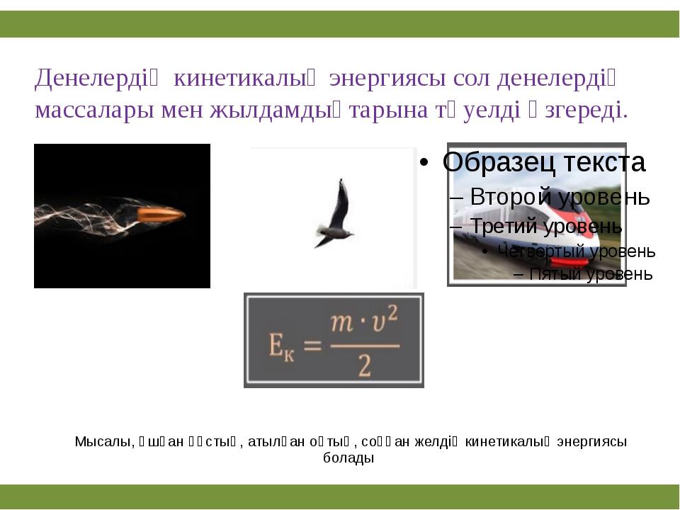 Мысалы, ұшқан құстың, атылған оқтың, соққан желдің кинетикалық энергиясы бол...