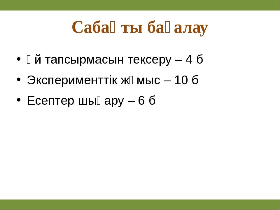 Сабақты бағалау Үй тапсырмасын тексеру – 4 б Эксперименттік жұмыс – 10 б Есе...
