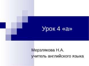 Урок 4 «а» Мерзлякова Н.А. учитель английского языка