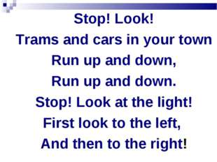 Stop! Look! Trams and cars in your town Run up and down, Run up and down. Sto