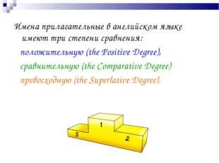 Имена прилагательные в английском языке имеют три степени сравнения: положите