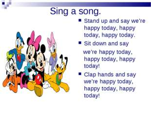 Sing a song. Stand up and say we're happy today, happy today, happy today. Si