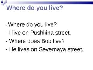 Where do you live? - Where do you live? - I live on Pushkina street. - Where