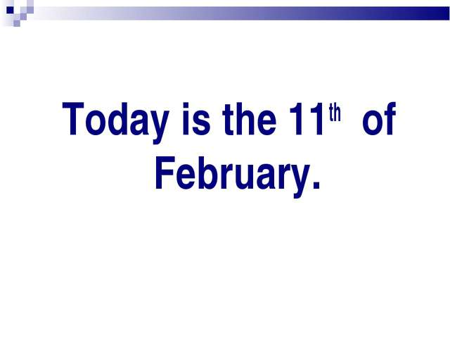 Today is the 11th of February.