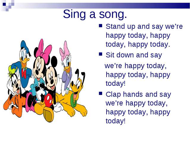 Sing a song. Stand up and say we're happy today, happy today, happy today. Si...