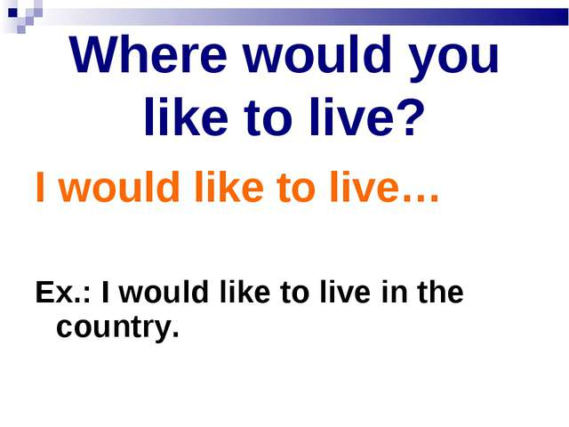 Where would you like to live? I would like to live… Ex.: I would like to live...