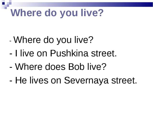 Where do you live? - Where do you live? - I live on Pushkina street. - Where...