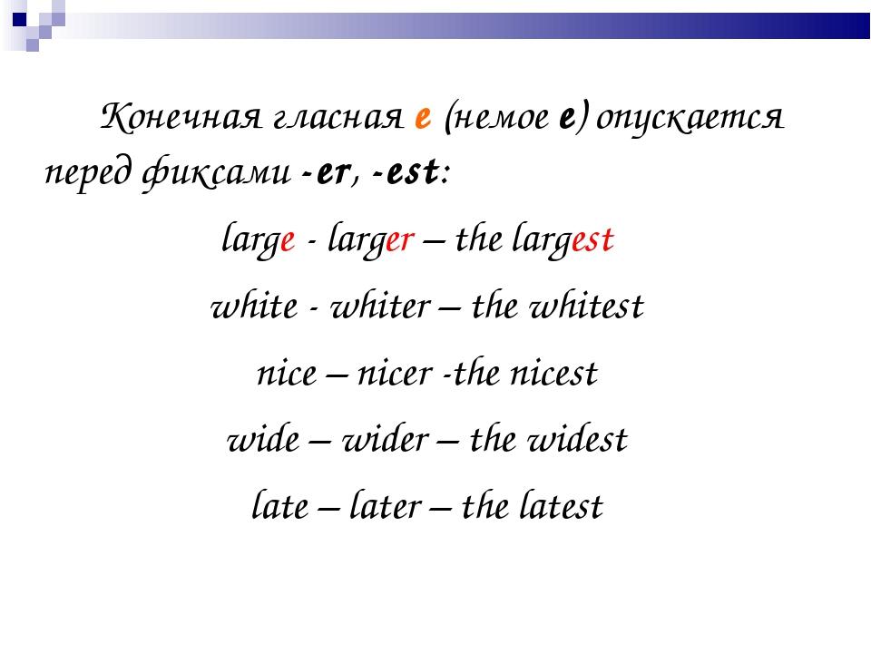 Конечная гласная е (немое е) опускается перед фиксами -еr, -est: large - la...