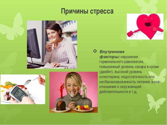 Причины стресса Внутренние факторы:нарушение гормонального равновесия, повыш...