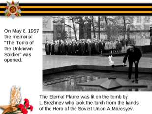 The Eternal Flame was lit on the tomb by L.Brezhnev who took the torch from t