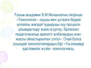Ғалым академик В.М.Монаховтың пікірінше «Технология – оқушы мен ұстазға бірде