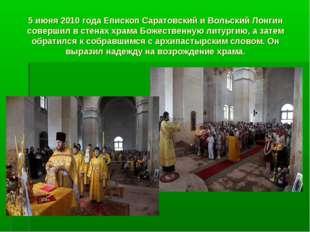 5 июня 2010 года Епископ Саратовский и Вольский Лонгин совершил в стенах храм