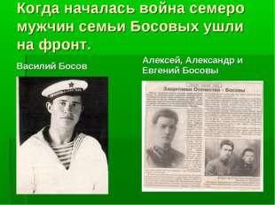 Когда началась война семеро мужчин семьи Босовых ушли на фронт. Василий Босов