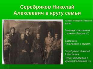 Серебряков Николай Алексеевич в кругу семьи На фотографии слева на право: Зин