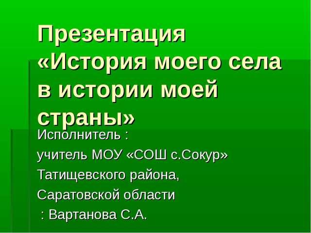 Презентация «История моего села в истории моей страны» Исполнитель : учитель...