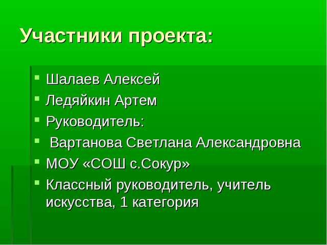 Участники проекта: Шалаев Алексей Ледяйкин Артем Руководитель: Вартанова Свет...