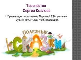 Творчество Сергея Козлова Презентация подготовлена Маркиной Т.В.- учителем му