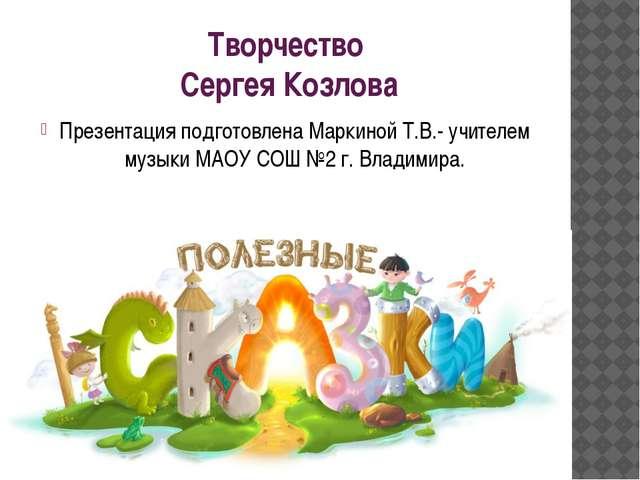 Творчество Сергея Козлова Презентация подготовлена Маркиной Т.В.- учителем му...