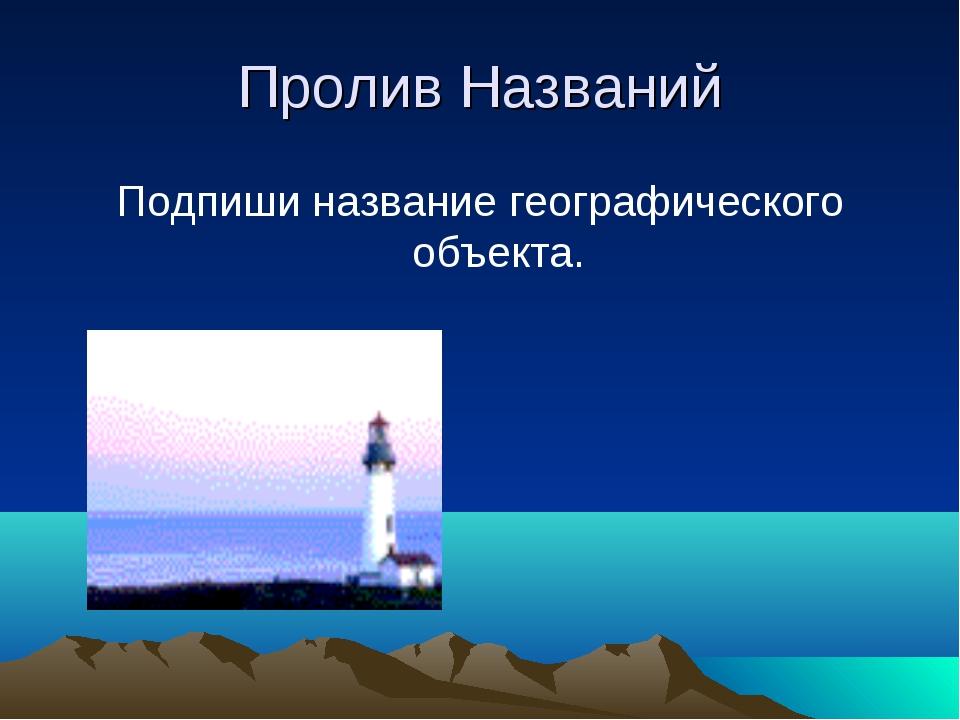 Пролив Названий Подпиши название географического объекта.