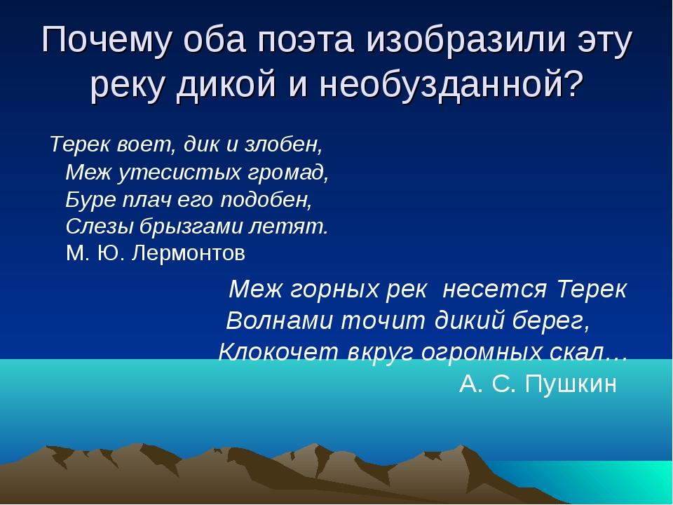 Почему оба поэта изобразили эту реку дикой и необузданной? Терек воет, дик и...