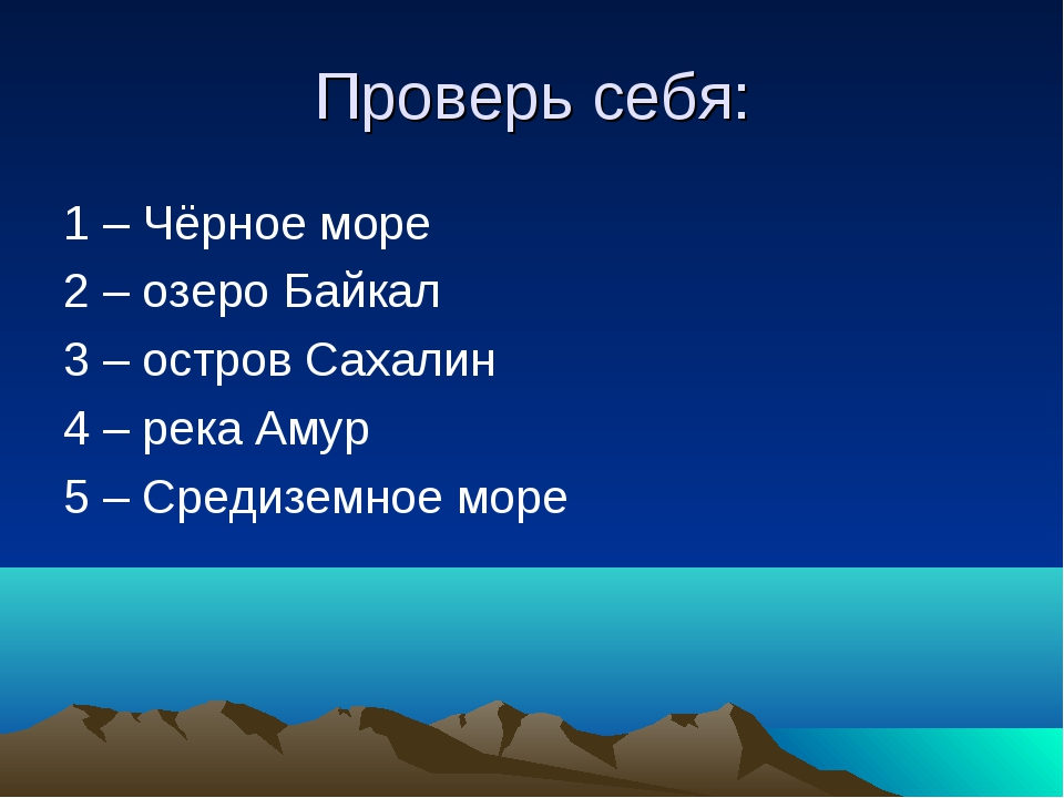 Проверь себя: 1 – Чёрное море 2 – озеро Байкал 3 – остров Сахалин 4 – река Ам...