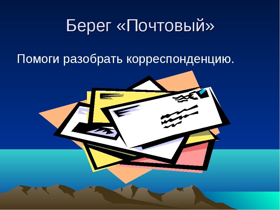 Берег «Почтовый» Помоги разобрать корреспонденцию.