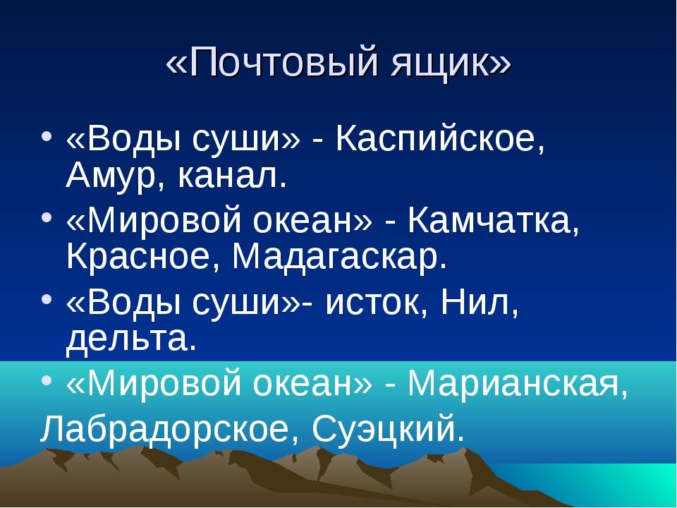 «Почтовый ящик» «Воды суши» - Каспийское, Амур, канал. «Мировой океан» - Камч...