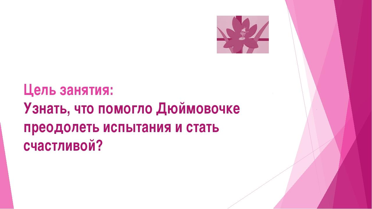 Цель занятия: Узнать, что помогло Дюймовочке преодолеть испытания и стать сч...