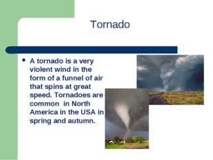 Tornado A tornado is a very violent wind in the form of a funnel of air that