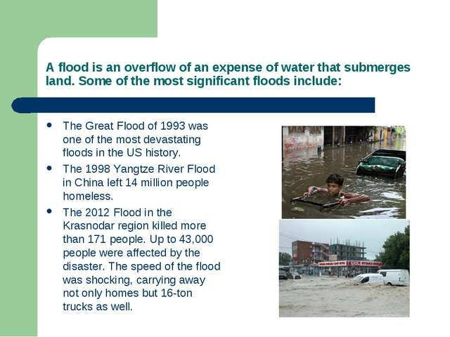 A flood is an overflow of an expense of water that submerges land. Some of th...