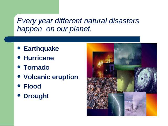 Every year different natural disasters happen on our planet. Earthquake Hurri...