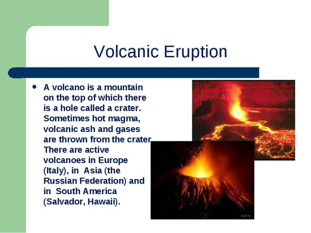 Volcanic Eruption A volcano is a mountain on the top of which there is a hole...
