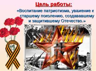 Цель работы: «Воспитание патриотизма, уважение к старшему поколению, создавав