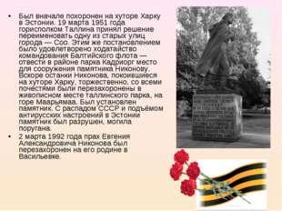 Был вначале похоронен на хуторе Харку в Эстонии. 19 марта 1951 года горисполк
