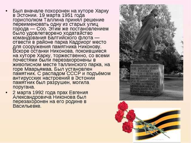 Был вначале похоронен на хуторе Харку в Эстонии. 19 марта 1951 года горисполк...