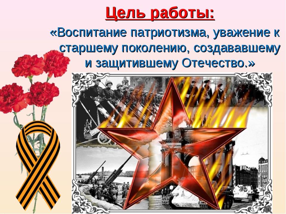 Цель работы: «Воспитание патриотизма, уважение к старшему поколению, создавав...