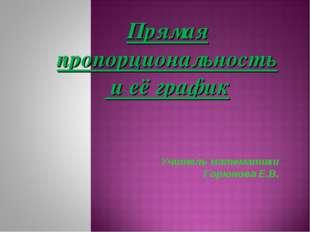 Прямая пропорциональность и её график Учитель математики Горюнова Е.В.