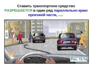 Ставить транспортное средство РАЗРЕШАЕТСЯ в один ряд параллельно краю проезже