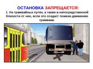 ОСТАНОВКА ЗАПРЕЩАЕТСЯ: 1. На трамвайных путях, а также в непосредственной бл