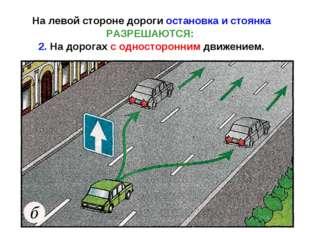 На левой стороне дороги остановка и стоянка РАЗРЕШАЮТСЯ: 2. На дорогах с одно