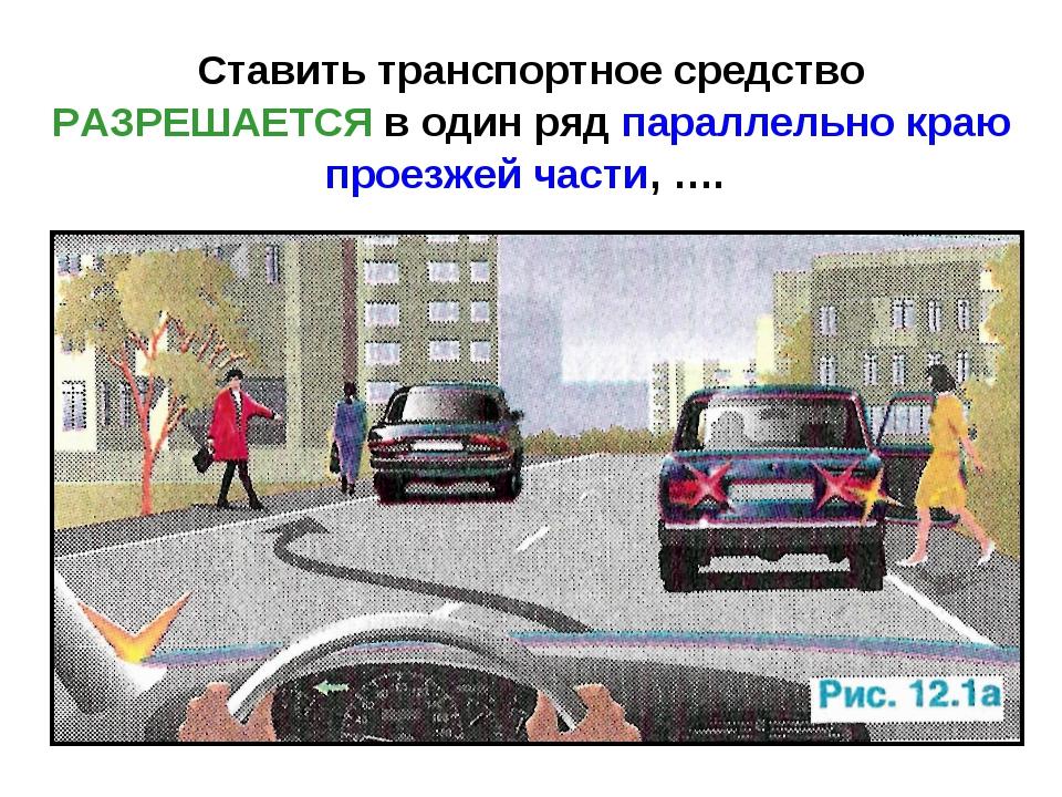 Ставить транспортное средство РАЗРЕШАЕТСЯ в один ряд параллельно краю проезже...