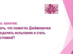 Цель занятия: Узнать, что помогло Дюймовочке преодолеть испытания и стать сч
