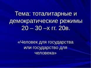 Тема: тоталитарные и демократические режимы 20 – 30 –х гг. 20в. «Человек для
