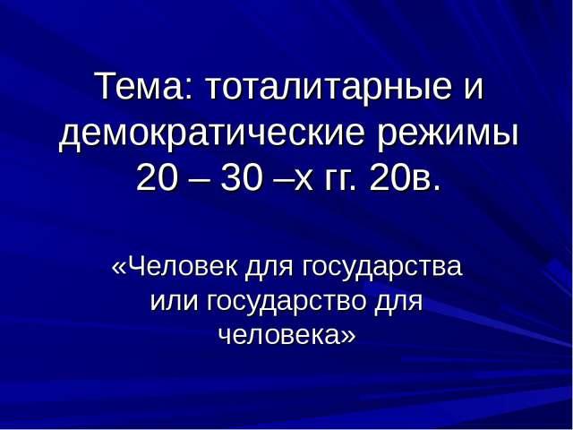 Тема: тоталитарные и демократические режимы 20 – 30 –х гг. 20в. «Человек для...