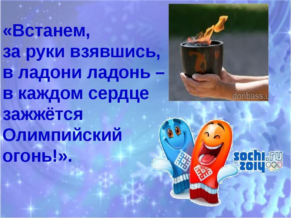 «Встанем, за руки взявшись, в ладони ладонь – в каждом сердце зажжётся Олимпи...