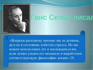 Ганс Селье писал: «Вопреки расхожему мнению мы не должны, да и не в состоянии